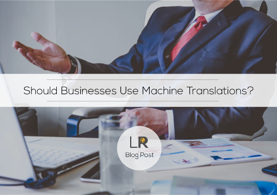 Why Businesses Should NOT Use Automated Translation Tools